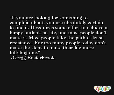 If you are looking for something to complain about, you are absolutely certain to find it. It requires some effort to achieve a happy outlook on life, and most people don't make it. Most people take the path of least resistance. Far too many people today don't make the steps to make their life more fulfilling one. -Gregg Easterbrook