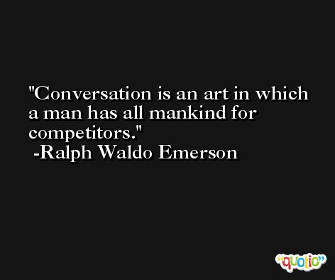 Conversation is an art in which a man has all mankind for competitors. -Ralph Waldo Emerson