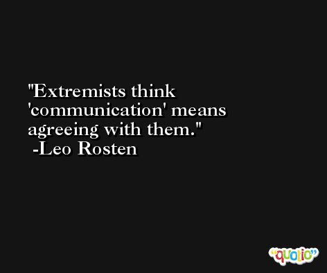 Extremists think 'communication' means agreeing with them. -Leo Rosten