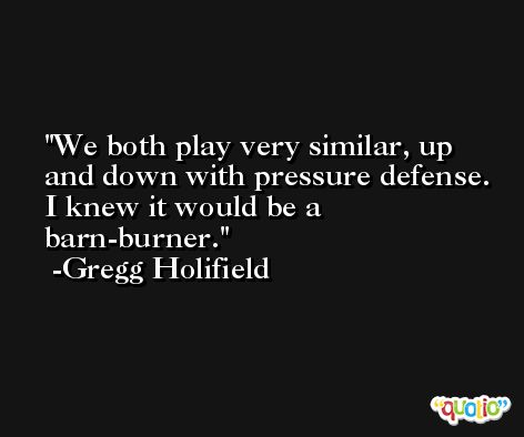 We both play very similar, up and down with pressure defense. I knew it would be a barn-burner. -Gregg Holifield