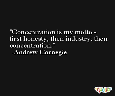 Concentration is my motto - first honesty, then industry, then concentration. -Andrew Carnegie