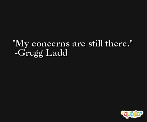 My concerns are still there. -Gregg Ladd