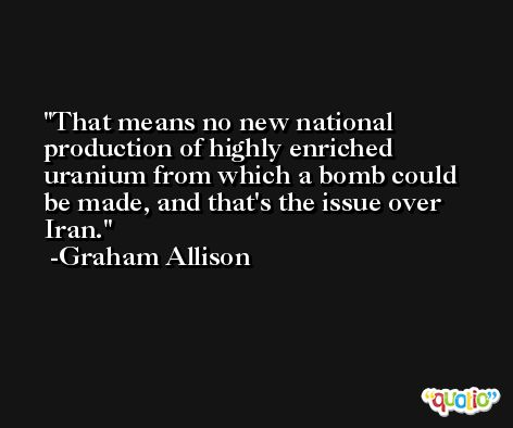 That means no new national production of highly enriched uranium from which a bomb could be made, and that's the issue over Iran. -Graham Allison