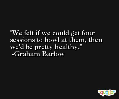 We felt if we could get four sessions to bowl at them, then we'd be pretty healthy. -Graham Barlow