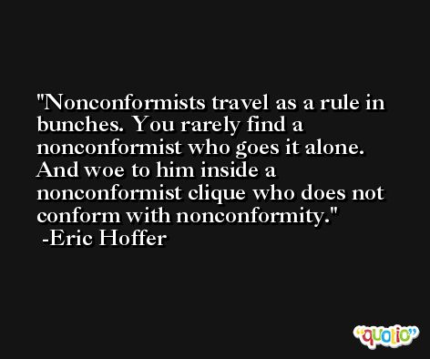 Nonconformists travel as a rule in bunches. You rarely find a nonconformist who goes it alone. And woe to him inside a nonconformist clique who does not conform with nonconformity. -Eric Hoffer