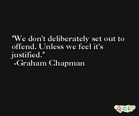 We don't deliberately set out to offend. Unless we feel it's justified. -Graham Chapman