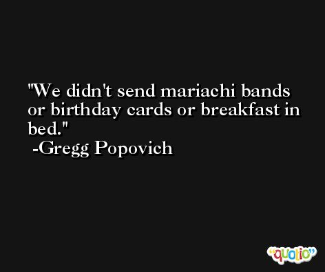 We didn't send mariachi bands or birthday cards or breakfast in bed. -Gregg Popovich