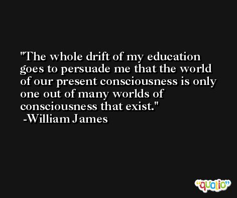 The whole drift of my education goes to persuade me that the world of our present consciousness is only one out of many worlds of consciousness that exist. -William James