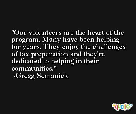 Our volunteers are the heart of the program. Many have been helping for years. They enjoy the challenges of tax preparation and they're dedicated to helping in their communities. -Gregg Semanick