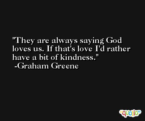 They are always saying God loves us. If that's love I'd rather have a bit of kindness. -Graham Greene