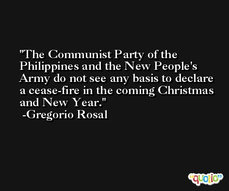 The Communist Party of the Philippines and the New People's Army do not see any basis to declare a cease-fire in the coming Christmas and New Year. -Gregorio Rosal