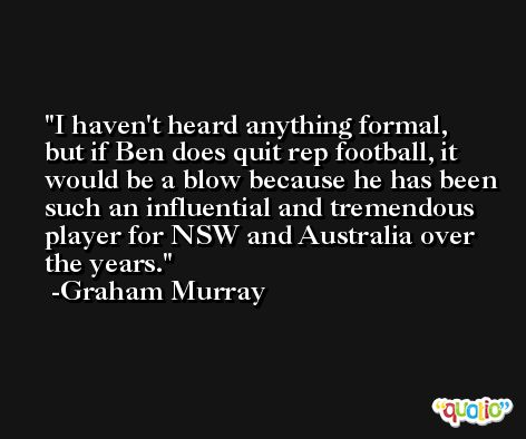 I haven't heard anything formal, but if Ben does quit rep football, it would be a blow because he has been such an influential and tremendous player for NSW and Australia over the years. -Graham Murray