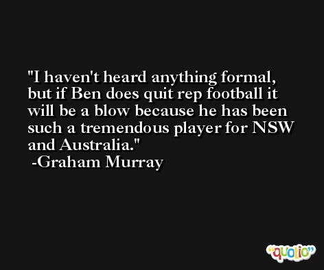 I haven't heard anything formal, but if Ben does quit rep football it will be a blow because he has been such a tremendous player for NSW and Australia. -Graham Murray