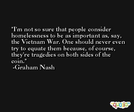 I'm not so sure that people consider homelessness to be as important as, say, the Vietnam War. One should never even try to equate them because, of course, they're tragedies on both sides of the coin. -Graham Nash