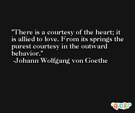 There is a courtesy of the heart; it is allied to love. From its springs the purest courtesy in the outward behavior. -Johann Wolfgang von Goethe