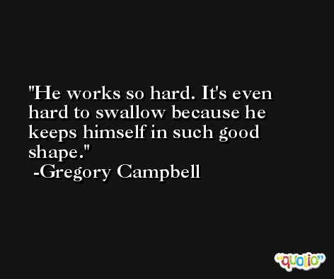 He works so hard. It's even hard to swallow because he keeps himself in such good shape. -Gregory Campbell