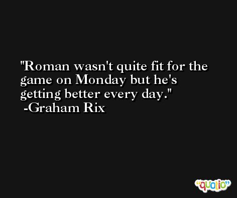 Roman wasn't quite fit for the game on Monday but he's getting better every day. -Graham Rix