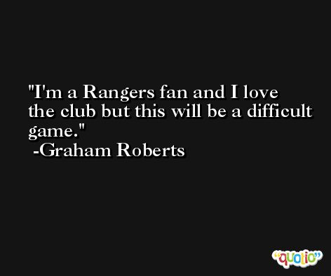 I'm a Rangers fan and I love the club but this will be a difficult game. -Graham Roberts