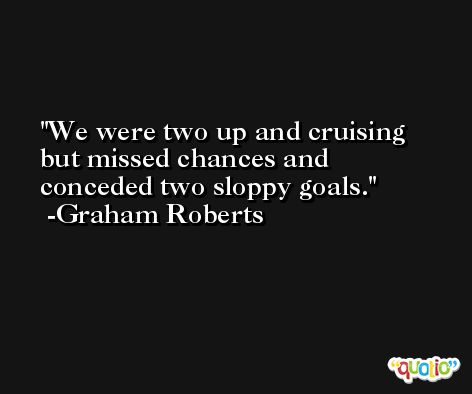 We were two up and cruising but missed chances and conceded two sloppy goals. -Graham Roberts