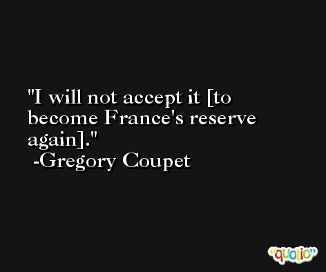 I will not accept it [to become France's reserve again]. -Gregory Coupet