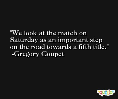 We look at the match on Saturday as an important step on the road towards a fifth title. -Gregory Coupet