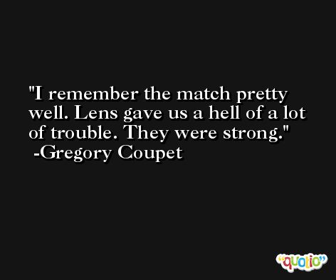 I remember the match pretty well. Lens gave us a hell of a lot of trouble. They were strong. -Gregory Coupet