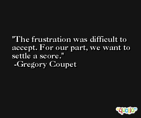 The frustration was difficult to accept. For our part, we want to settle a score. -Gregory Coupet