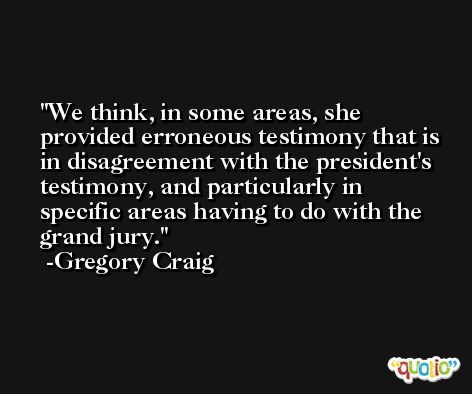 We think, in some areas, she provided erroneous testimony that is in disagreement with the president's testimony, and particularly in specific areas having to do with the grand jury. -Gregory Craig
