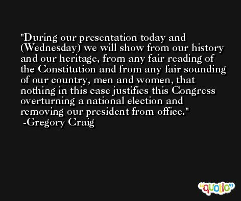 During our presentation today and (Wednesday) we will show from our history and our heritage, from any fair reading of the Constitution and from any fair sounding of our country, men and women, that nothing in this case justifies this Congress overturning a national election and removing our president from office. -Gregory Craig