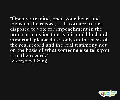 Open your mind, open your heart and focus on the record, ... If you are in fact disposed to vote for impeachment in the name of a justice that is fair and blind and impartial, please do so only on the basis of the real record and the real testimony not on the basis of what someone else tells you is in the record. -Gregory Craig