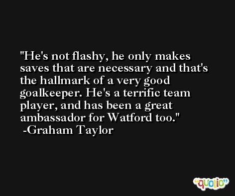 He's not flashy, he only makes saves that are necessary and that's the hallmark of a very good goalkeeper. He's a terrific team player, and has been a great ambassador for Watford too. -Graham Taylor