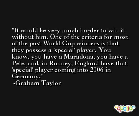 It would be very much harder to win it without him. One of the criteria for most of the past World Cup winners is that they possess a 'special' player. You know, you have a Maradona, you have a Pele, and, in Rooney, England have that 'special' player coming into 2006 in Germany. -Graham Taylor