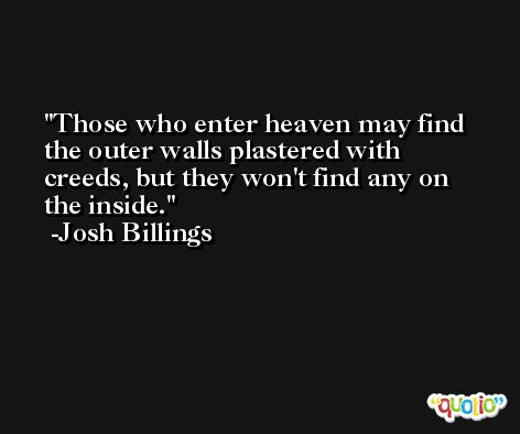 Those who enter heaven may find the outer walls plastered with creeds, but they won't find any on the inside. -Josh Billings