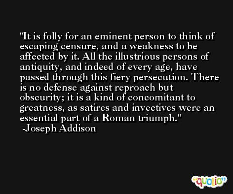 It is folly for an eminent person to think of escaping censure, and a weakness to be affected by it. All the illustrious persons of antiquity, and indeed of every age, have passed through this fiery persecution. There is no defense against reproach but obscurity; it is a kind of concomitant to greatness, as satires and invectives were an essential part of a Roman triumph. -Joseph Addison