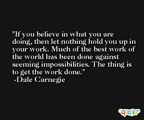If you believe in what you are doing, then let nothing hold you up in your work. Much of the best work of the world has been done against seeming impossibilities. The thing is to get the work done. -Dale Carnegie