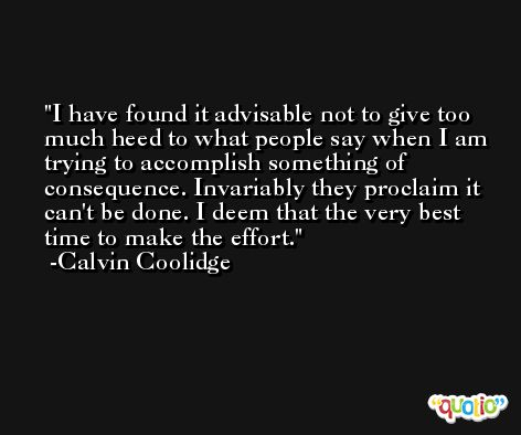 I have found it advisable not to give too much heed to what people say when I am trying to accomplish something of consequence. Invariably they proclaim it can't be done. I deem that the very best time to make the effort. -Calvin Coolidge
