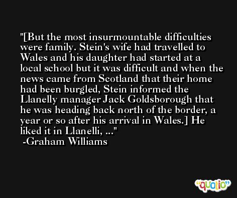 [But the most insurmountable difficulties were family. Stein's wife had travelled to Wales and his daughter had started at a local school but it was difficult and when the news came from Scotland that their home had been burgled, Stein informed the Llanelly manager Jack Goldsborough that he was heading back north of the border, a year or so after his arrival in Wales.] He liked it in Llanelli, ... -Graham Williams
