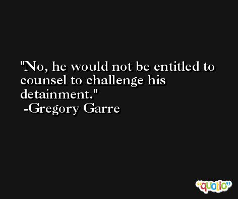 No, he would not be entitled to counsel to challenge his detainment. -Gregory Garre