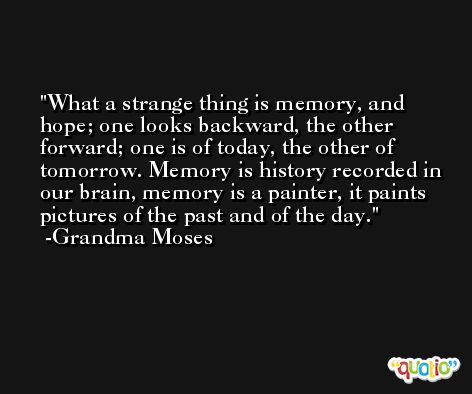 What a strange thing is memory, and hope; one looks backward, the other forward; one is of today, the other of tomorrow. Memory is history recorded in our brain, memory is a painter, it paints pictures of the past and of the day. -Grandma Moses