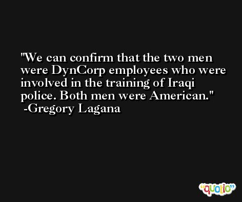 We can confirm that the two men were DynCorp employees who were involved in the training of Iraqi police. Both men were American. -Gregory Lagana