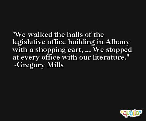 We walked the halls of the legislative office building in Albany with a shopping cart, ... We stopped at every office with our literature. -Gregory Mills