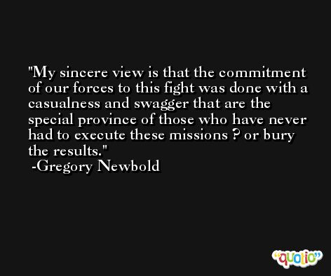 My sincere view is that the commitment of our forces to this fight was done with a casualness and swagger that are the special province of those who have never had to execute these missions ? or bury the results. -Gregory Newbold