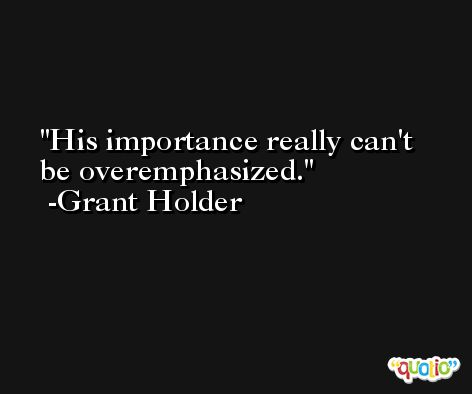 His importance really can't be overemphasized. -Grant Holder