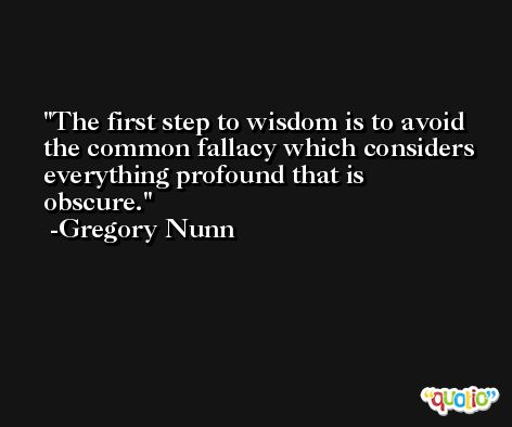 The first step to wisdom is to avoid the common fallacy which considers everything profound that is obscure. -Gregory Nunn