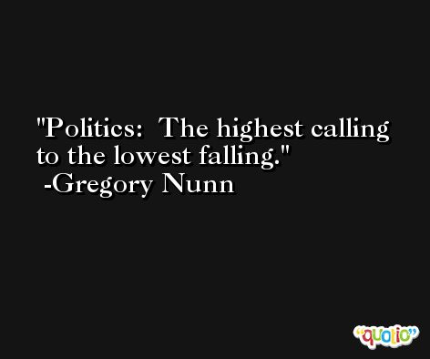 Politics:  The highest calling to the lowest falling. -Gregory Nunn