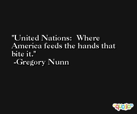 United Nations:  Where America feeds the hands that bite it. -Gregory Nunn