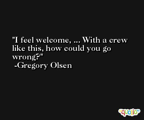 I feel welcome, ... With a crew like this, how could you go wrong? -Gregory Olsen