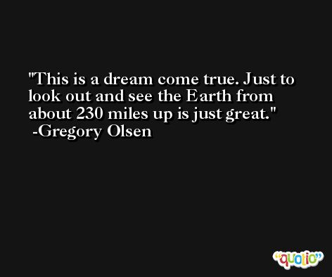 This is a dream come true. Just to look out and see the Earth from about 230 miles up is just great. -Gregory Olsen