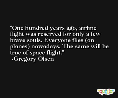 One hundred years ago, airline flight was reserved for only a few brave souls. Everyone flies (on planes) nowadays. The same will be true of space flight. -Gregory Olsen