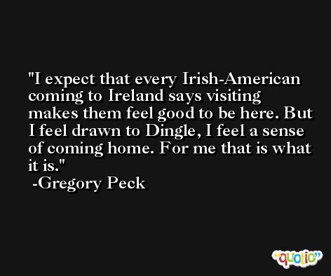 I expect that every Irish-American coming to Ireland says visiting makes them feel good to be here. But I feel drawn to Dingle, I feel a sense of coming home. For me that is what it is. -Gregory Peck